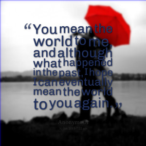 Quotes Picture: you mean the world to me, and although what happened ...