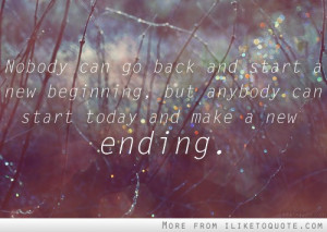 ... start a new beginnning, but anybody can start today and make a new