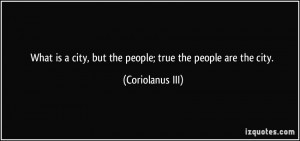 ... city, but the people; true the people are the city. - Coriolanus III