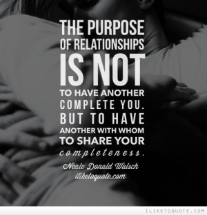 The purpose of relationship is not to have another who might complete ...