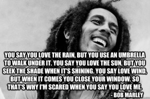 bob marley quote - you say you love the rain but you use an umbrella ...