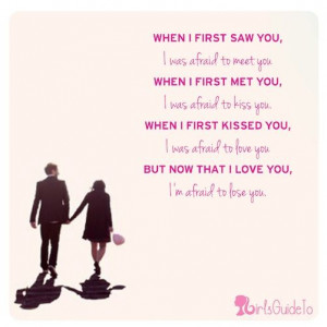 Quote of the Day: When I first saw you I was afraid to meet you. When ...