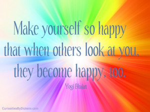 Make yourself so happy that when others look at you, they become happy ...