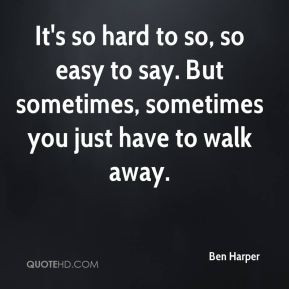 ... so easy to say. But sometimes, sometimes you just have to walk away