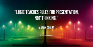 """Logic teaches rules for presentation, not thinking."""""""