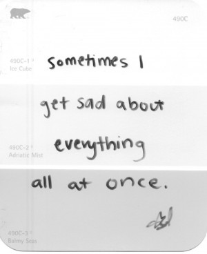 Sometimes i get sad about everything all at once.