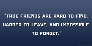 True friends are hard to find, harder to leave, and impossible to ...