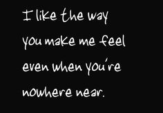 like the way you make me feel even when you`re nowhere near. More