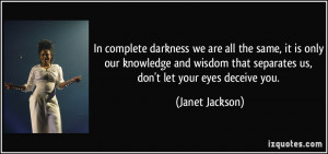 In complete darkness we are all the same, it is only our knowledge and ...