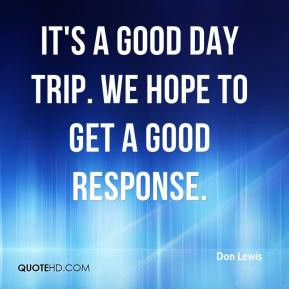 It's a good day trip. We hope to get a good response.