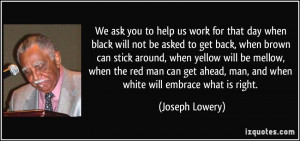 We ask you to help us work for that day when black will not be asked ...