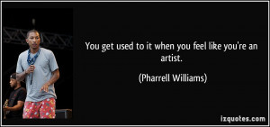 You get used to it when you feel like you're an artist. - Pharrell ...