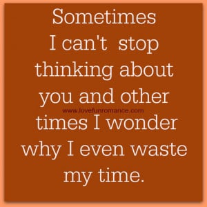 Sometimes I can't stop thinking about you and other times I wonder why ...