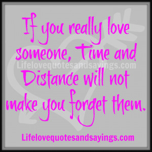 If you really love someone, Time and Distance will not make you forget ...