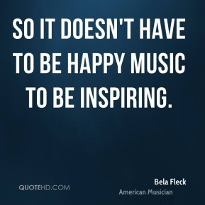 Bela Fleck - So it doesn't have to be happy music to be inspiring.