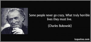 Some people never go crazy, What truly horrible lives they must live ...