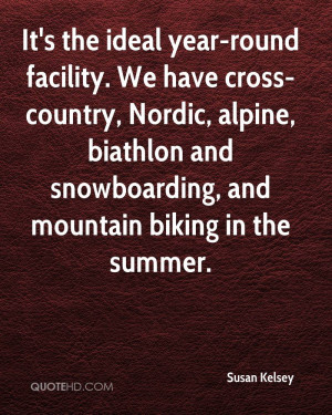 It's the ideal year-round facility. We have cross-country, Nordic ...
