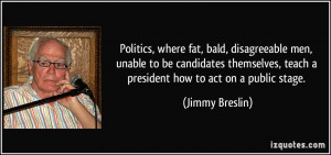 Politics, where fat, bald, disagreeable men, unable to be candidates ...