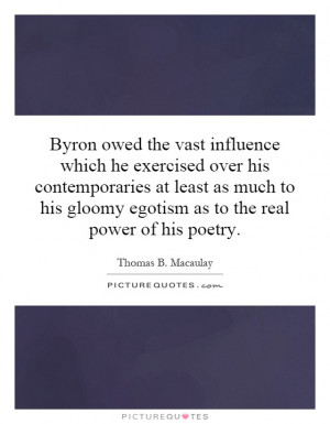 ... gloomy egotism as to the real power of his poetry. Picture Quote #1