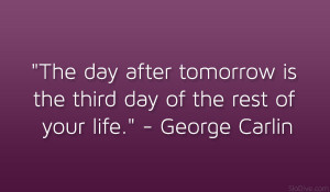 The day after tomorrow is the third day of the rest of your life ...