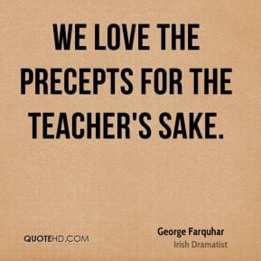 George Farquhar - We love the precepts for the teacher's sake.