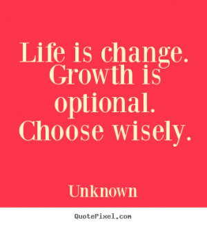 Unknown picture quotes - Life is change. growth is optional. choose ...