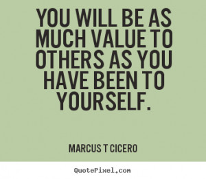 You will be as much value to others as you have been to yourself ...
