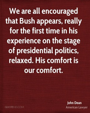John Dean - We are all encouraged that Bush appears, really for the ...