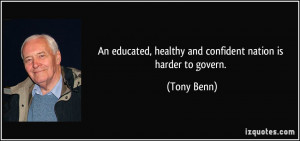 An educated, healthy and confident nation is harder to govern. - Tony ...