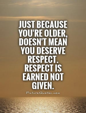 ... you're older, doesn't mean you deserve respect. Respect is earned not