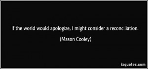 ... would apologize, I might consider a reconciliation. - Mason Cooley