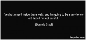 ... to be a very lonely old lady if I'm not careful. - Danielle Steel