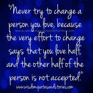 try to change a person you love, because the very effort to change ...