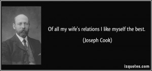 Of all my wife's relations I like myself the best. - Joseph Cook