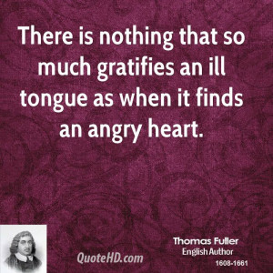 ... that so much gratifies an ill tongue as when it finds an angry heart