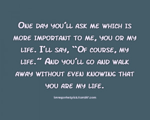 One day you'll ask me which is more important to me, you or my life ...