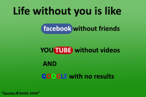 Life without you is like facebook without friends, youtube with no ...