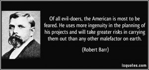Of all evil-doers, the American is most to be feared. He uses more ...