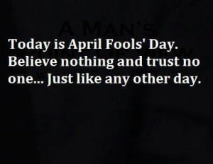 Today is April Fool's Day. Believe nothing and trust no one…just ...