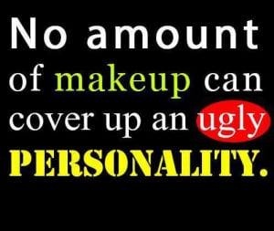 No amount of makeup can cover up an ugly personality.