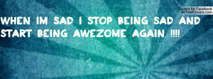 When Im Sad I Stop Being Sad And Start being AWEZOME Again !!!!