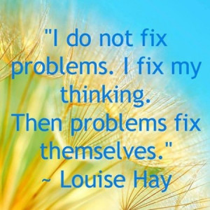 do not fix problems. I fix my thinking. Then problems fix themselves ...