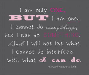 am only one, but I am one. I cannot do everything, but I can do ...