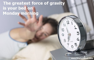 ... gravity is your bed on Monday morning - Funny Quotes - StatusMind.com