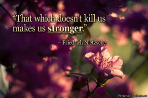 "... which doesn't kill us makes us stronger."" ~ Friedrich Nietzsche"