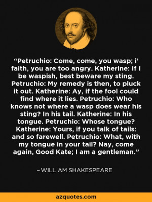 Petruchio: Come, come, you wasp; i' faith, you are too angry ...