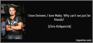 ... Eminem, I love Moby. Why can't we just be friends? - Chris Kirkpatrick