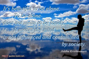 It's beautiful to be alone. To be alone does not mean to be lonely. It ...