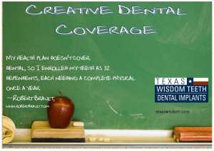 ... try enrolling your teeth as dependents on your health plan. Ha ha