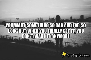 You Want Something So Bad And For So Long But Whe..